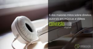 6 dos maiores mitos sobre direitos autorais em músicas e vídeos