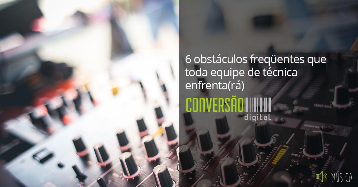 6 obstáculos que toda equipe técnica de som enfrenta(rá)