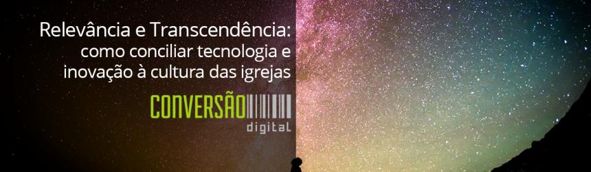 Relevância e Transcendência: como conciliar tecnologia e inovação à cultura das igrejas.